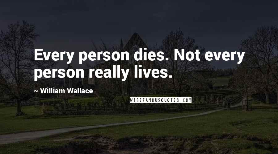 William Wallace quotes: Every person dies. Not every person really lives.