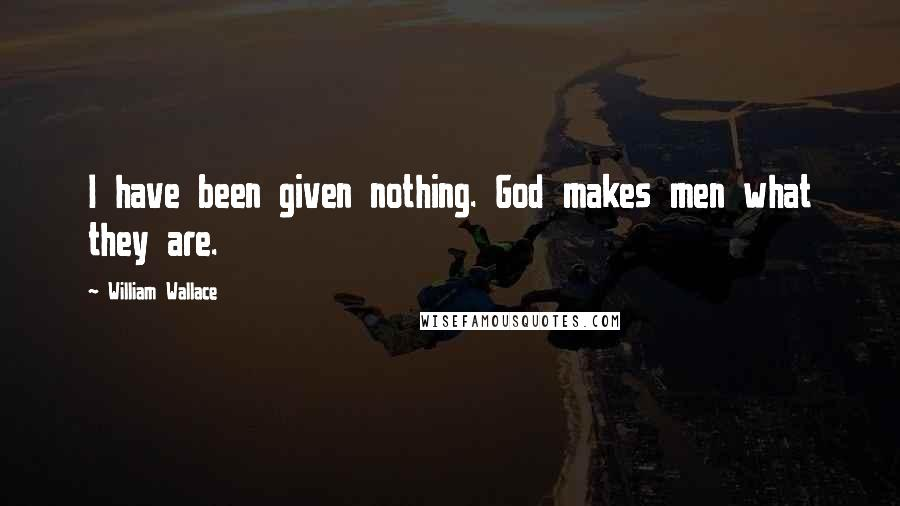 William Wallace quotes: I have been given nothing. God makes men what they are.