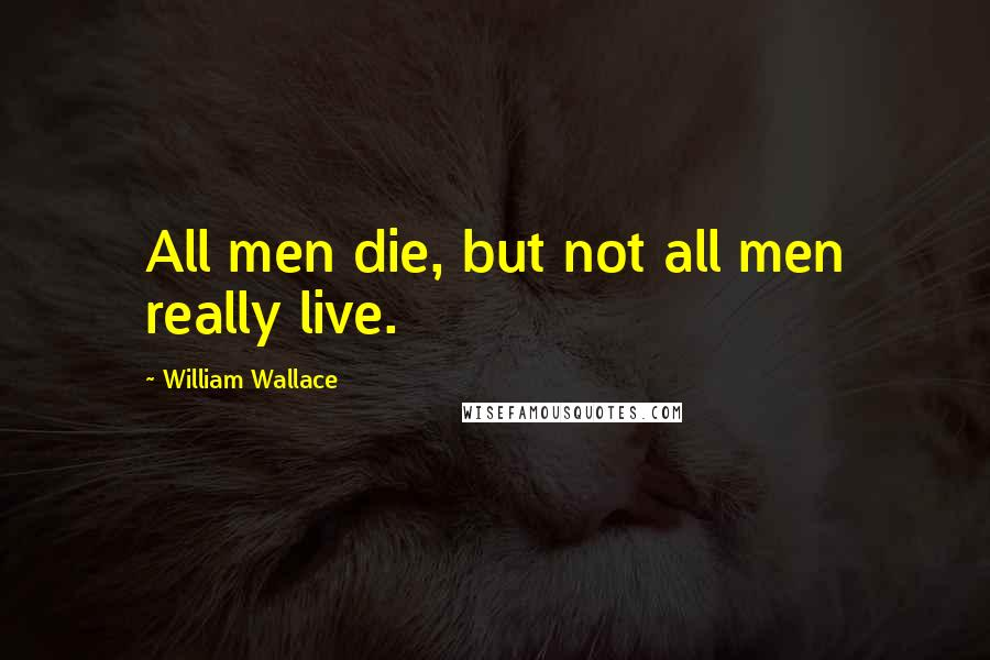 William Wallace quotes: All men die, but not all men really live.