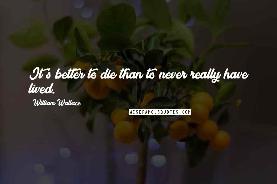 William Wallace quotes: It's better to die than to never really have lived.