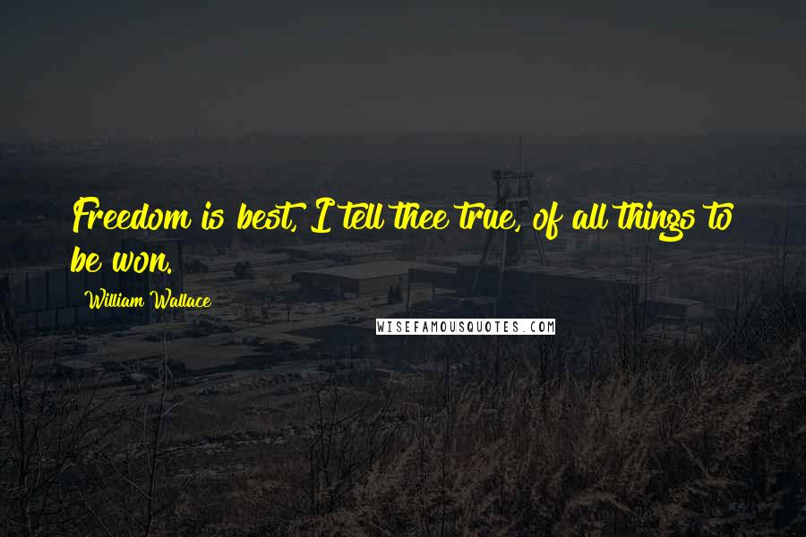 William Wallace quotes: Freedom is best, I tell thee true, of all things to be won.