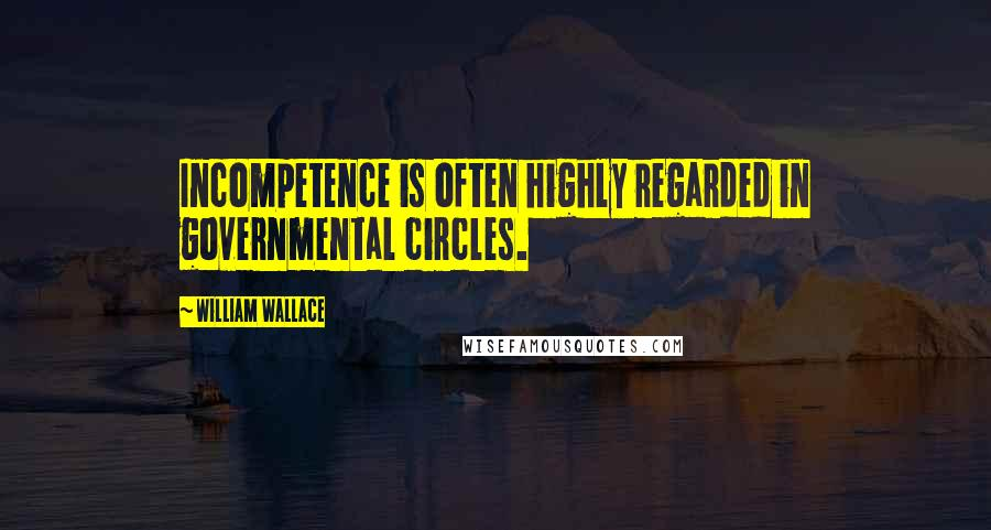 William Wallace quotes: Incompetence is often highly regarded in governmental circles.