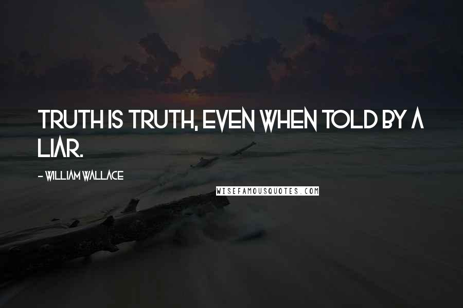 William Wallace quotes: Truth is truth, even when told by a liar.