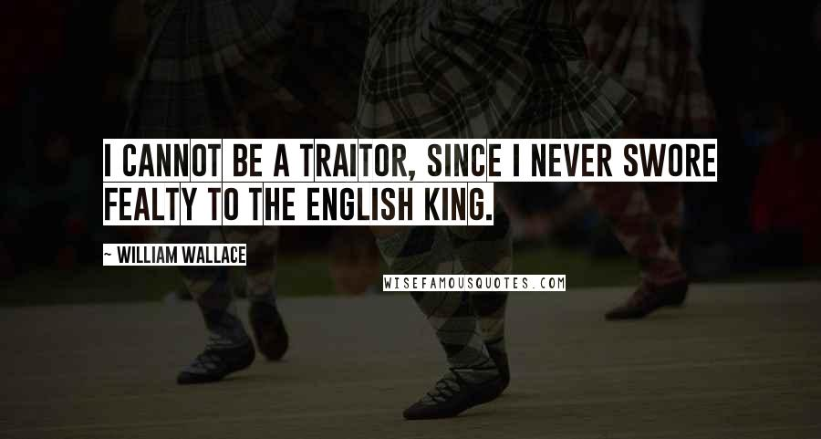 William Wallace quotes: I cannot be a traitor, since I never swore fealty to the English king.