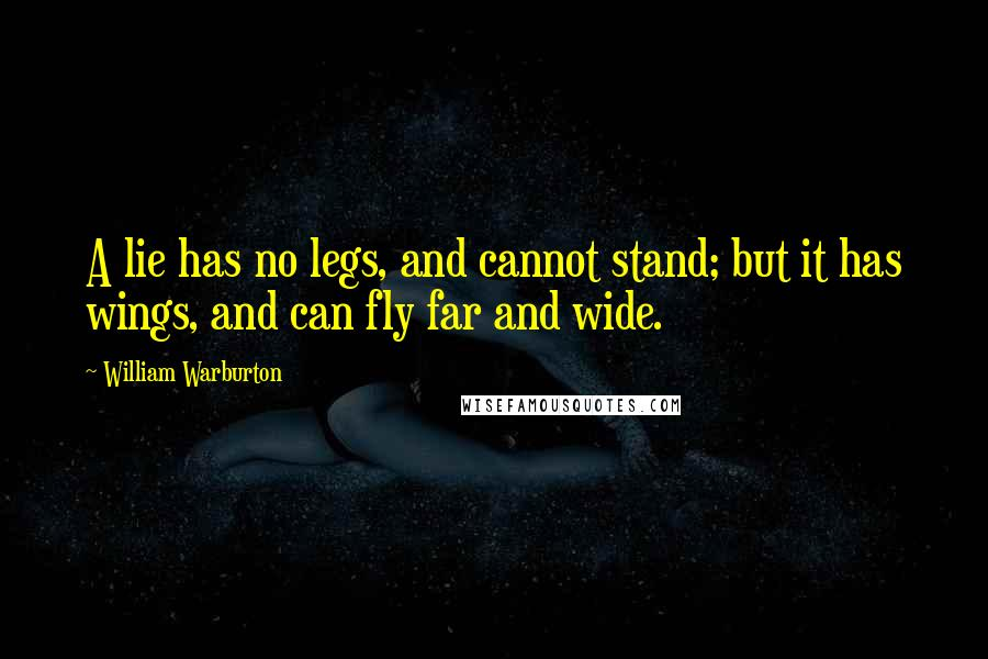 William Warburton quotes: A lie has no legs, and cannot stand; but it has wings, and can fly far and wide.