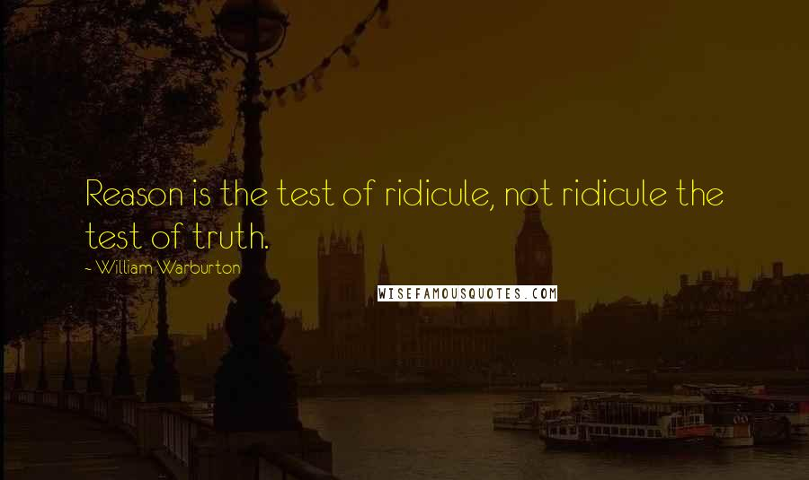 William Warburton quotes: Reason is the test of ridicule, not ridicule the test of truth.