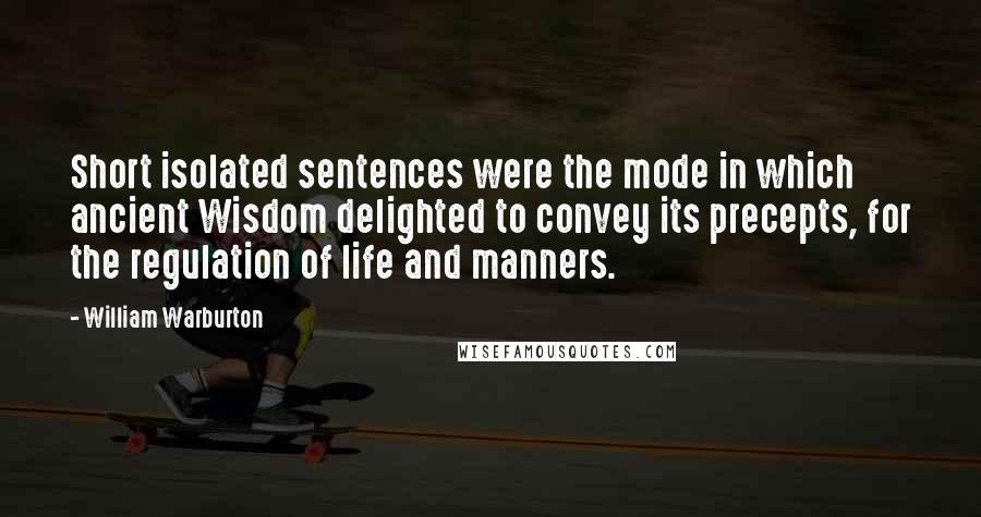 William Warburton quotes: Short isolated sentences were the mode in which ancient Wisdom delighted to convey its precepts, for the regulation of life and manners.