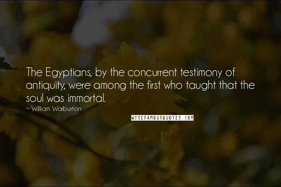 William Warburton quotes: The Egyptians, by the concurrent testimony of antiquity, were among the first who taught that the soul was immortal.