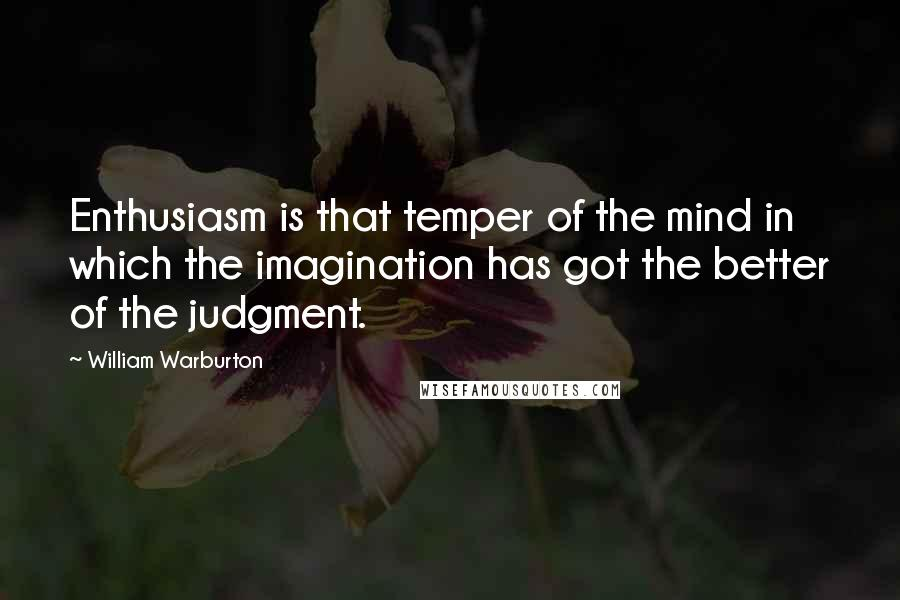 William Warburton quotes: Enthusiasm is that temper of the mind in which the imagination has got the better of the judgment.