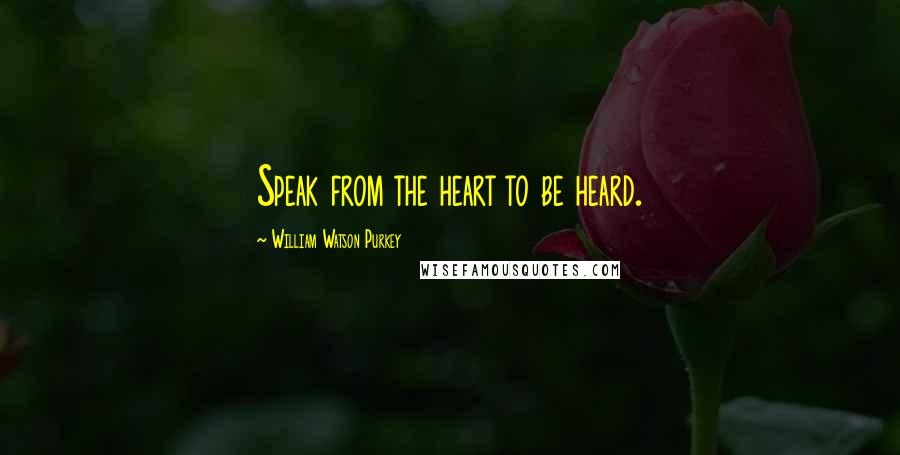 William Watson Purkey quotes: Speak from the heart to be heard.