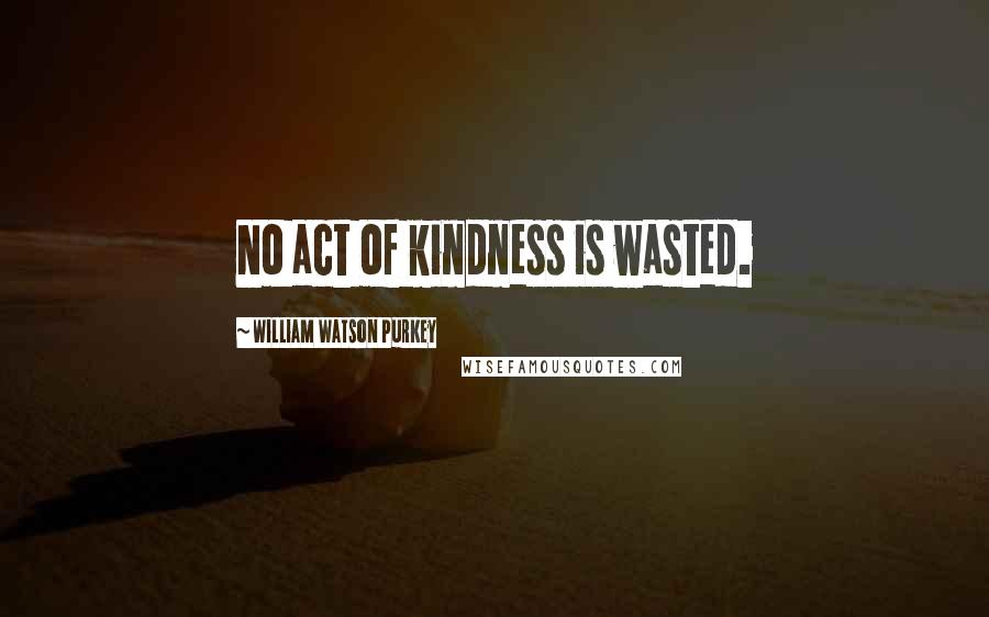 William Watson Purkey quotes: No act of kindness is wasted.