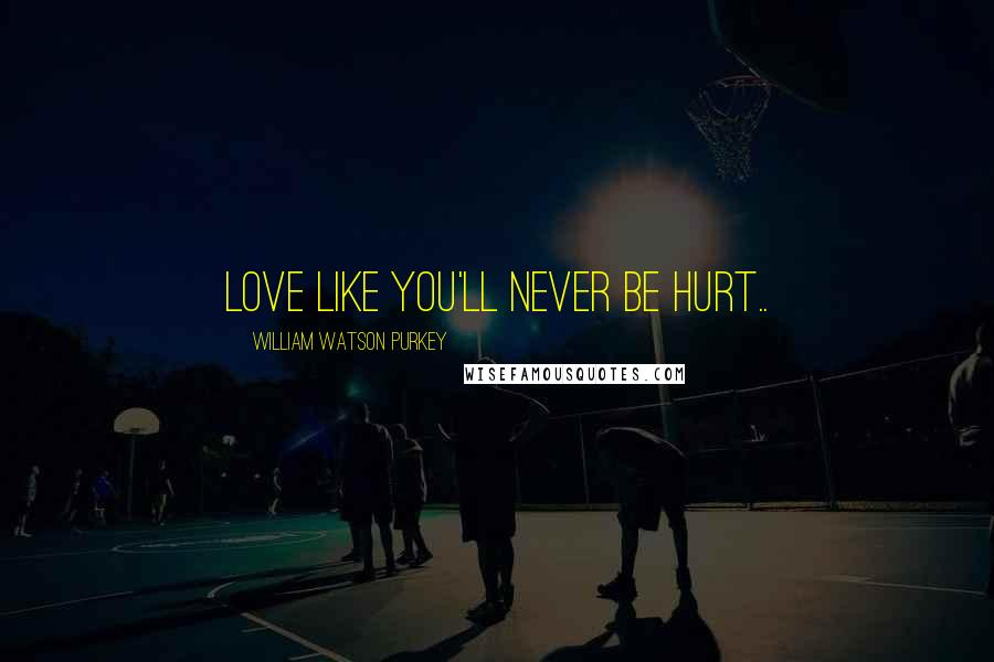 William Watson Purkey quotes: Love like you'll never be hurt..