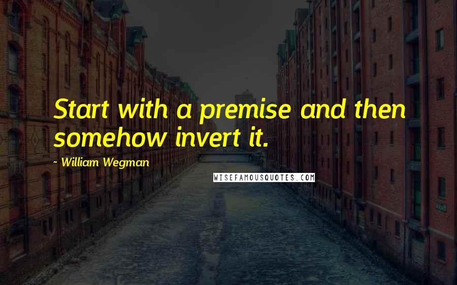 William Wegman quotes: Start with a premise and then somehow invert it.