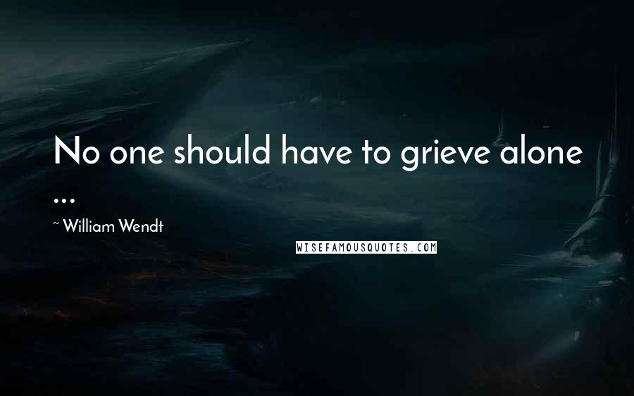 William Wendt quotes: No one should have to grieve alone ...