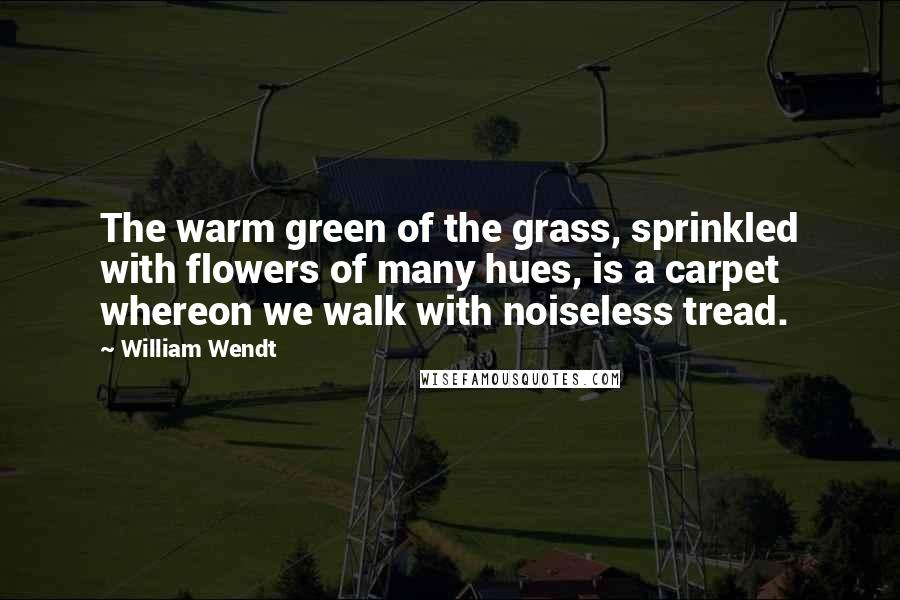 William Wendt quotes: The warm green of the grass, sprinkled with flowers of many hues, is a carpet whereon we walk with noiseless tread.