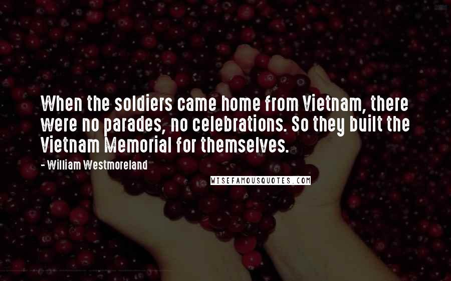William Westmoreland quotes: When the soldiers came home from Vietnam, there were no parades, no celebrations. So they built the Vietnam Memorial for themselves.