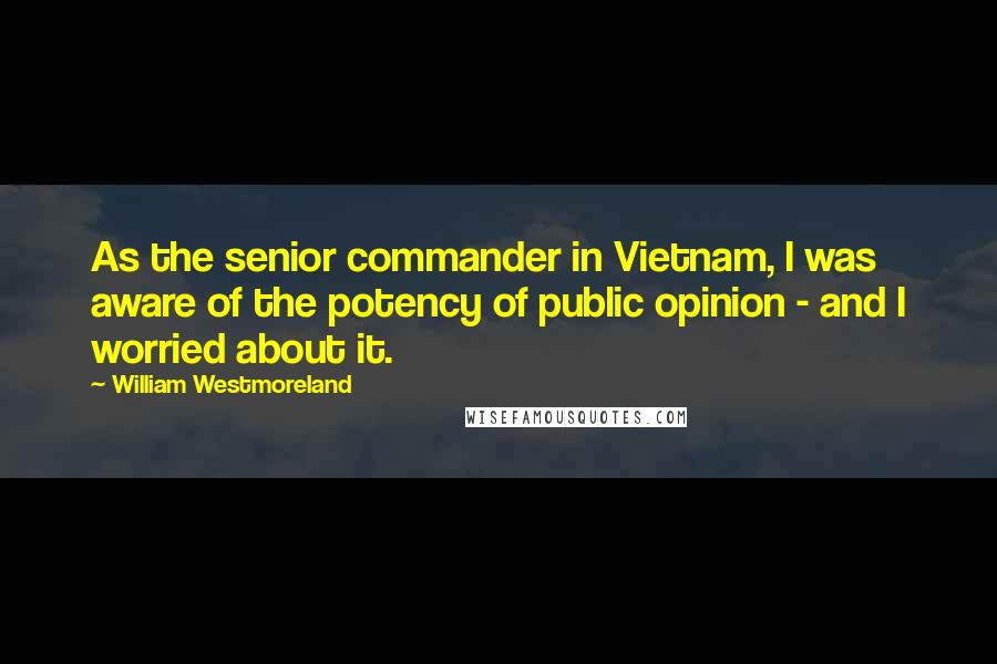 William Westmoreland quotes: As the senior commander in Vietnam, I was aware of the potency of public opinion - and I worried about it.