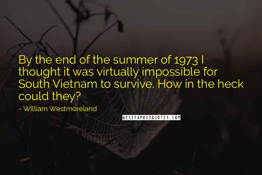 William Westmoreland quotes: By the end of the summer of 1973 I thought it was virtually impossible for South Vietnam to survive. How in the heck could they?