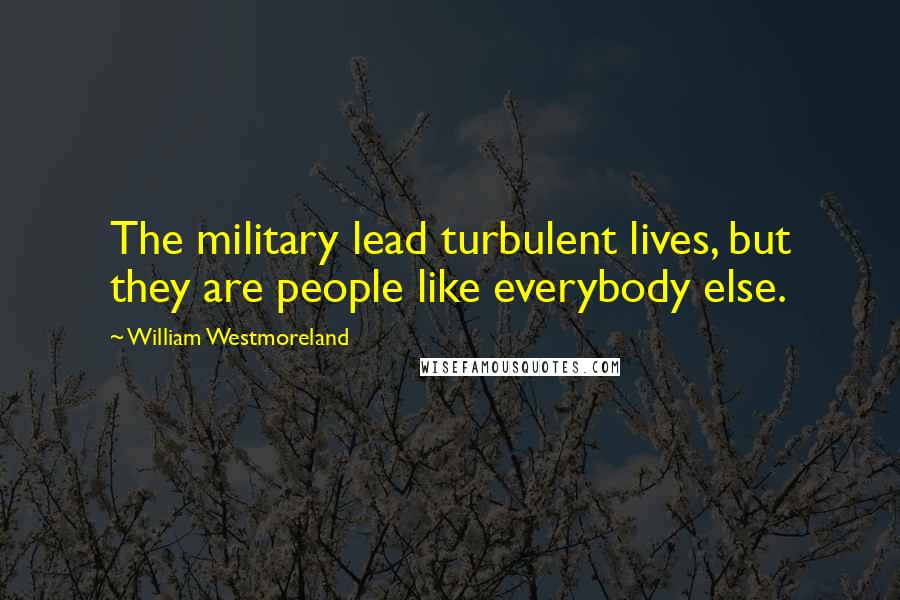 William Westmoreland quotes: The military lead turbulent lives, but they are people like everybody else.