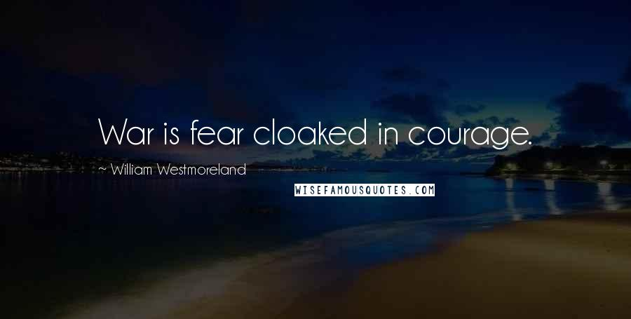 William Westmoreland quotes: War is fear cloaked in courage.