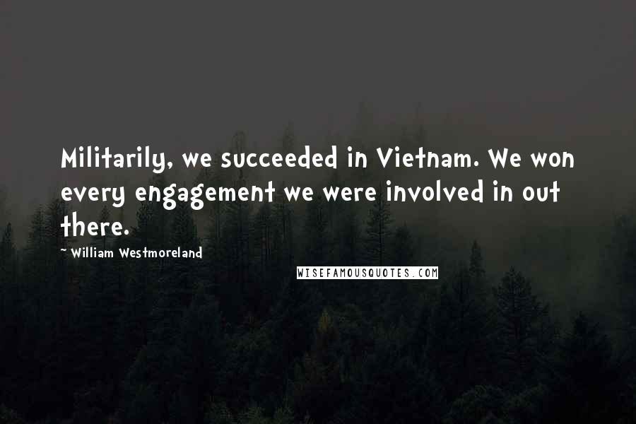 William Westmoreland quotes: Militarily, we succeeded in Vietnam. We won every engagement we were involved in out there.