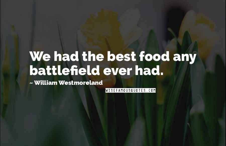 William Westmoreland quotes: We had the best food any battlefield ever had.