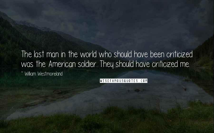 William Westmoreland quotes: The last man in the world who should have been criticized was the American soldier. They should have criticized me.