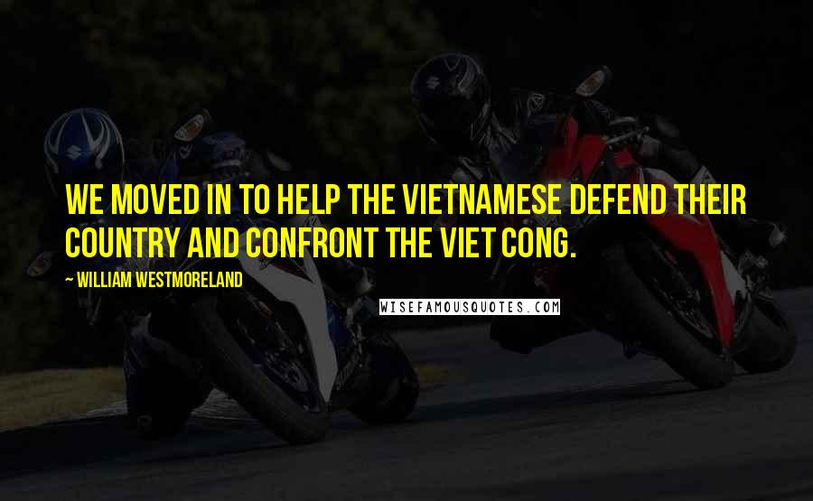 William Westmoreland quotes: We moved in to help the Vietnamese defend their country and confront the Viet Cong.