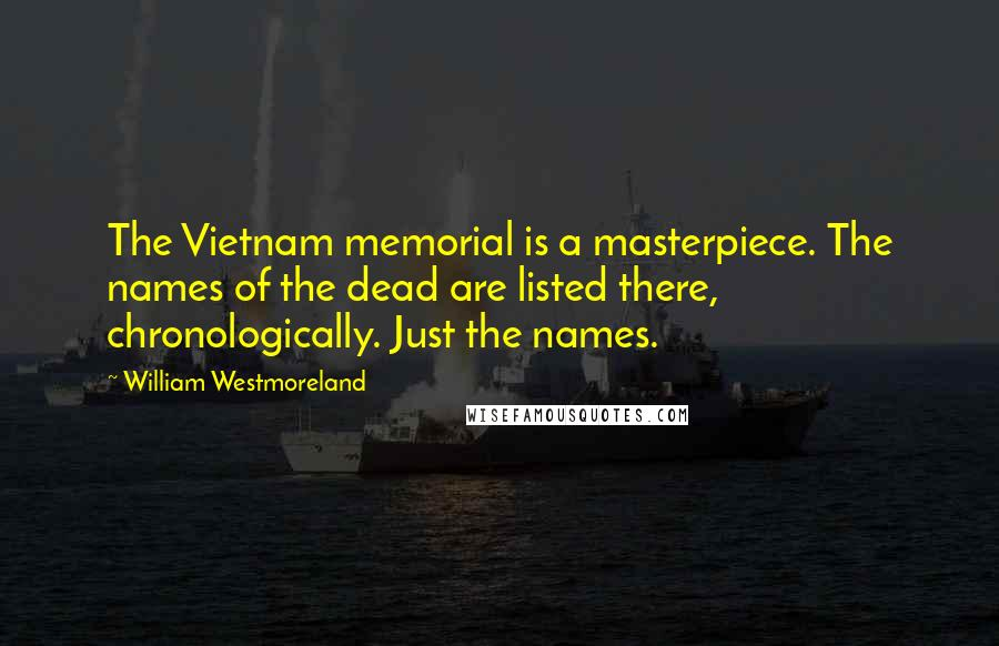 William Westmoreland quotes: The Vietnam memorial is a masterpiece. The names of the dead are listed there, chronologically. Just the names.