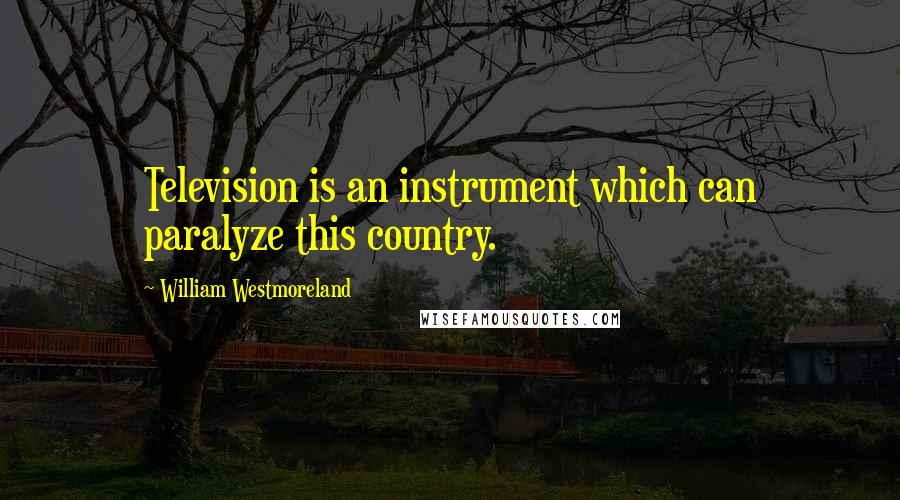 William Westmoreland quotes: Television is an instrument which can paralyze this country.