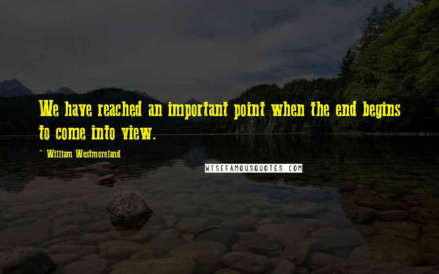 William Westmoreland quotes: We have reached an important point when the end begins to come into view.