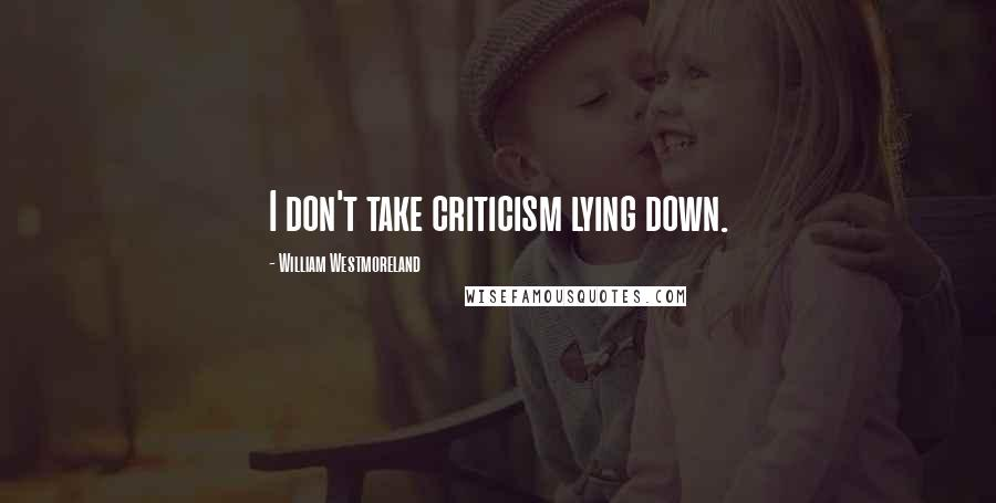 William Westmoreland quotes: I don't take criticism lying down.