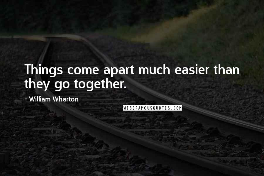 William Wharton quotes: Things come apart much easier than they go together.