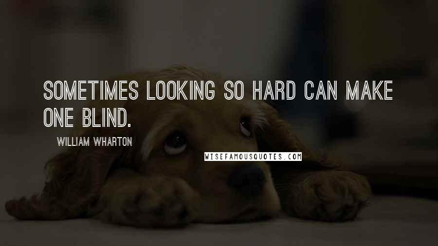 William Wharton quotes: Sometimes looking so hard can make one blind.