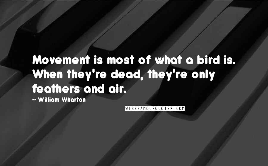 William Wharton quotes: Movement is most of what a bird is. When they're dead, they're only feathers and air.
