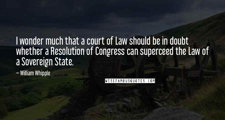 William Whipple quotes: I wonder much that a court of Law should be in doubt whether a Resolution of Congress can superceed the Law of a Sovereign State.
