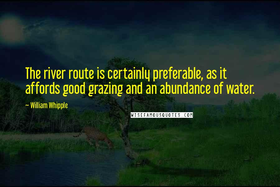 William Whipple quotes: The river route is certainly preferable, as it affords good grazing and an abundance of water.