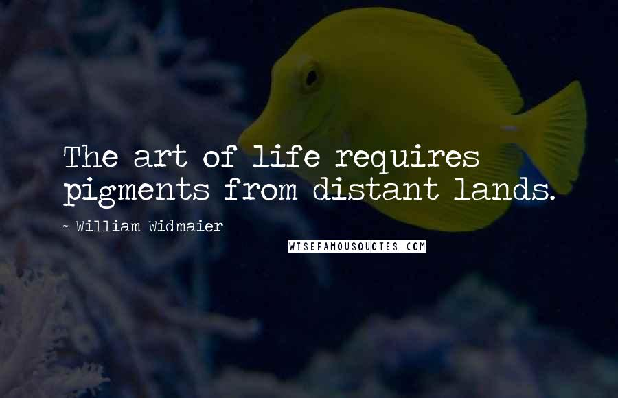 William Widmaier quotes: The art of life requires pigments from distant lands.