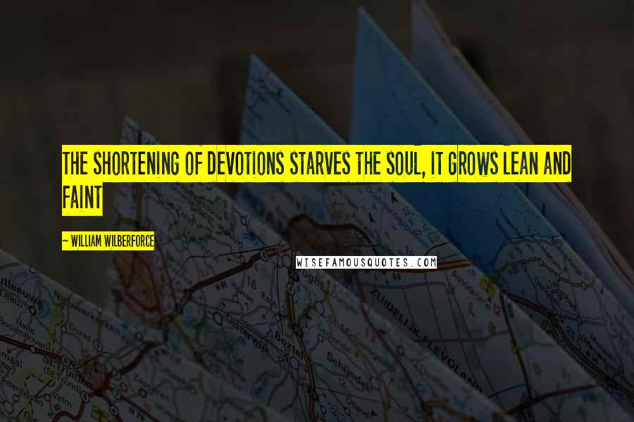 William Wilberforce quotes: The shortening of devotions starves the soul, it grows lean and faint