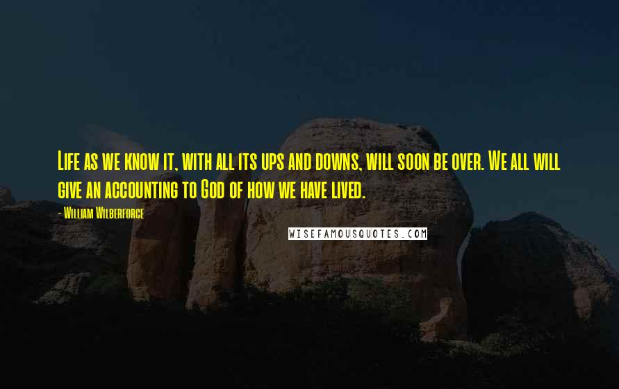 William Wilberforce quotes: Life as we know it, with all its ups and downs, will soon be over. We all will give an accounting to God of how we have lived.