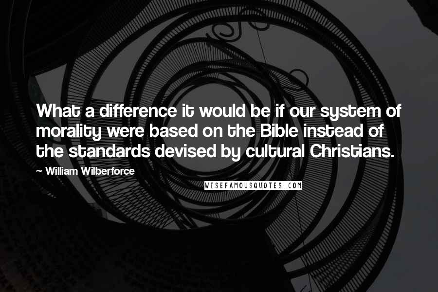 William Wilberforce quotes: What a difference it would be if our system of morality were based on the Bible instead of the standards devised by cultural Christians.