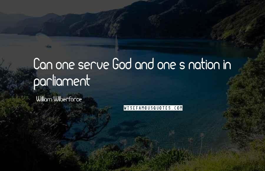 William Wilberforce quotes: Can one serve God and one's nation in parliament?