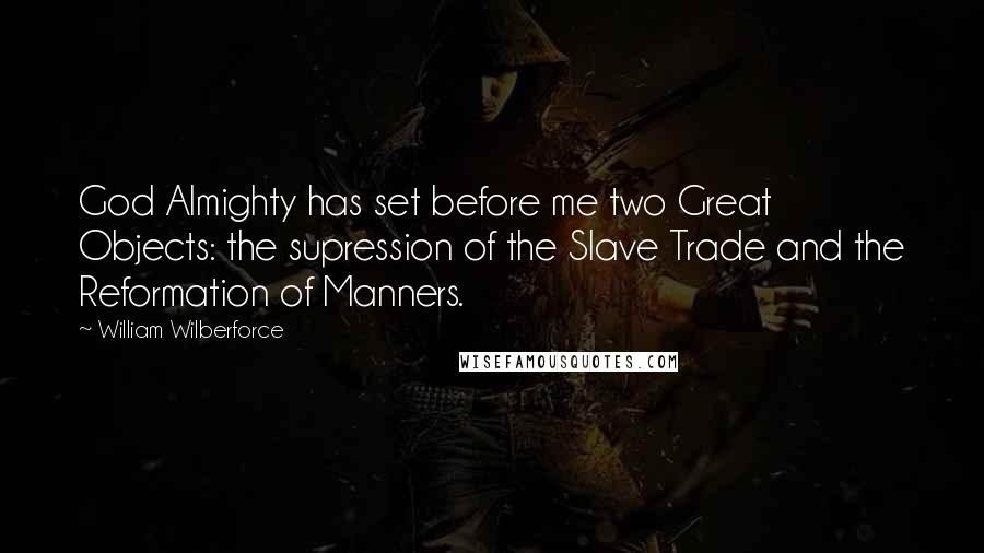 William Wilberforce quotes: God Almighty has set before me two Great Objects: the supression of the Slave Trade and the Reformation of Manners.