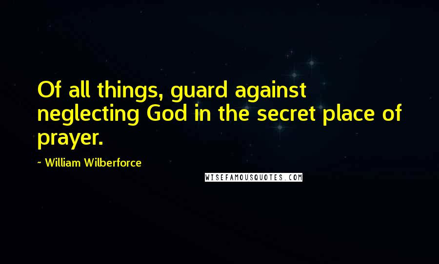 William Wilberforce quotes: Of all things, guard against neglecting God in the secret place of prayer.