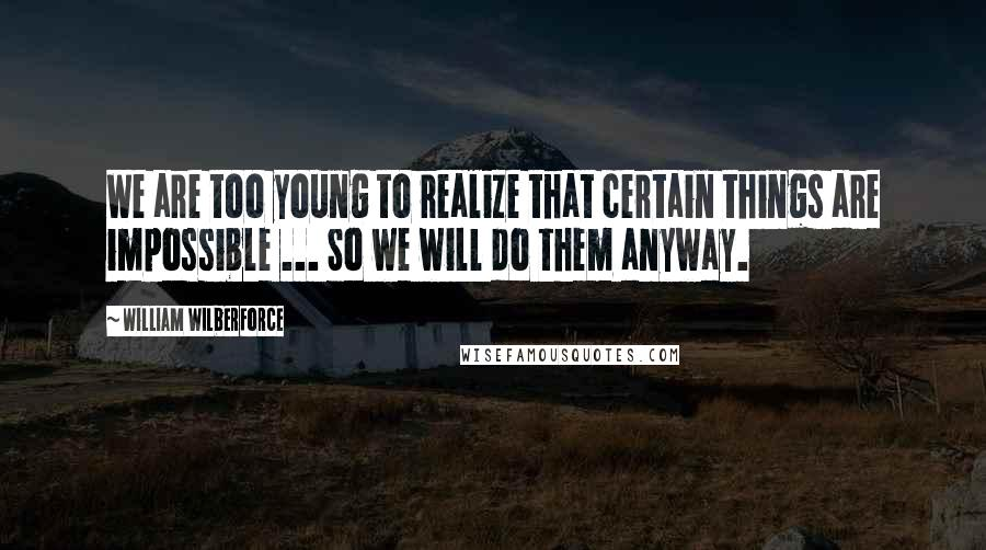 William Wilberforce quotes: We are too young to realize that certain things are impossible ... So we will do them anyway.