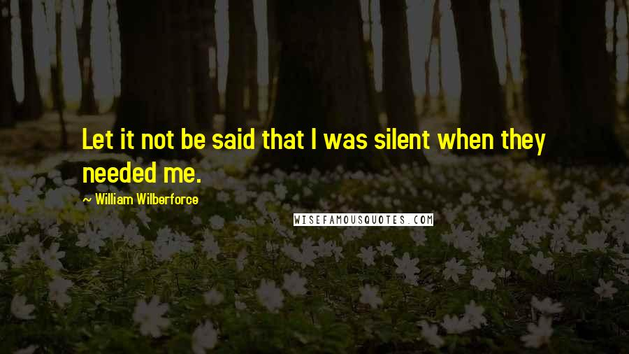 William Wilberforce quotes: Let it not be said that I was silent when they needed me.
