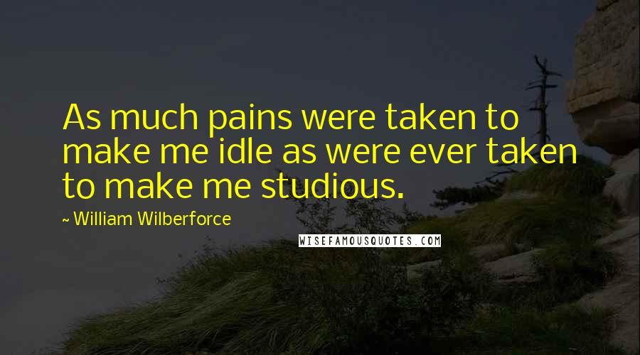 William Wilberforce quotes: As much pains were taken to make me idle as were ever taken to make me studious.