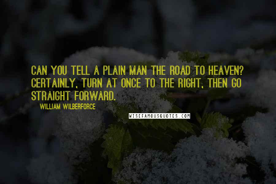 William Wilberforce quotes: Can you tell a plain man the road to heaven? Certainly, turn at once to the right, then go straight forward.