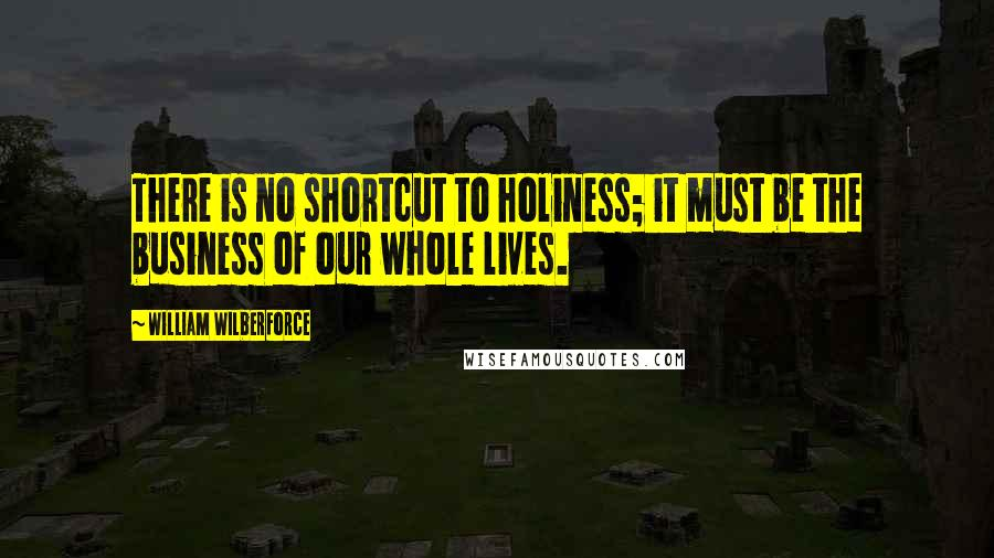 William Wilberforce quotes: There is no shortcut to holiness; it must be the business of our whole lives.