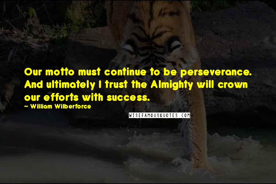 William Wilberforce quotes: Our motto must continue to be perseverance. And ultimately I trust the Almighty will crown our efforts with success.